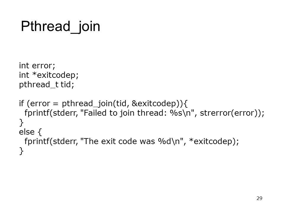 29 Pthread_join int error; int *exitcodep; pthread_t tid; if (error = pthread_join(tid, &exitcodep)){ fprintf(stderr, Failed to join thread: %s\n , strerror(error)); } else { fprintf(stderr, The exit code was %d\n , *exitcodep); }