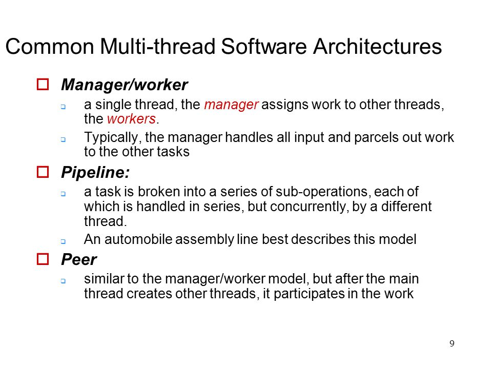 9 Common Multi-thread Software Architectures  Manager/worker  a single thread, the manager assigns work to other threads, the workers.  Typically,