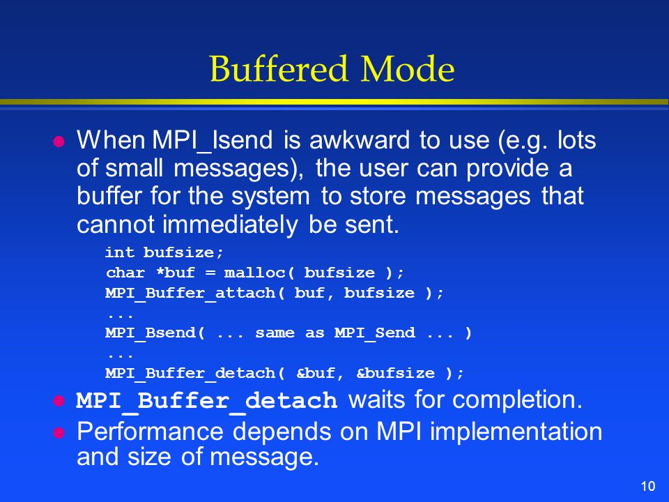 10 Buffered Mode l When MPI_Isend is awkward to use (e.g.