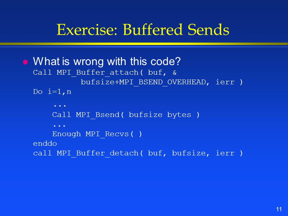 11 Exercise: Buffered Sends What is wrong with this code.