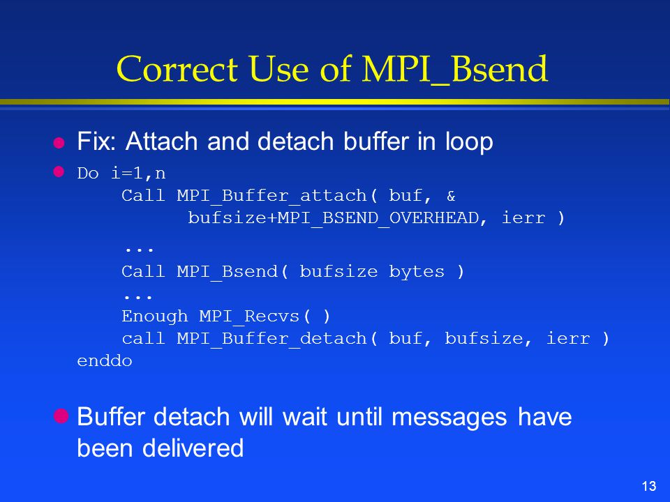 13 Correct Use of MPI_Bsend Fix: Attach and detach buffer in loop lDo i=1,n Call MPI_Buffer_attach( buf, & bufsize+MPI_BSEND_OVERHEAD, ierr )...