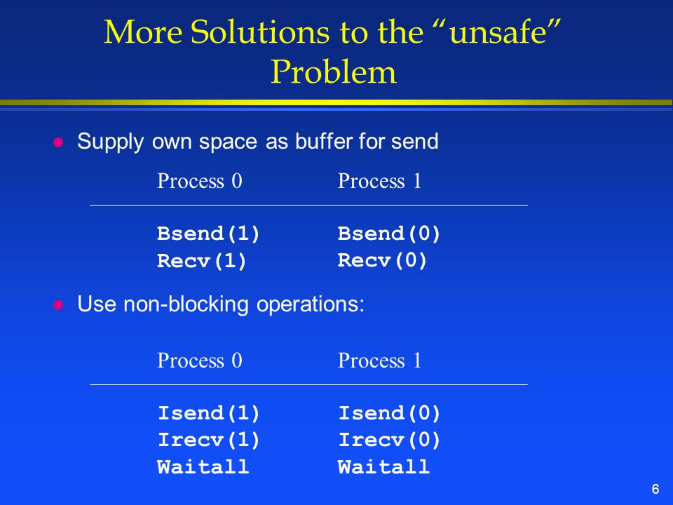 6 More Solutions to the unsafe Problem l Supply own space as buffer for send l Use non-blocking operations: Process 0 Bsend(1) Recv(1) Process 1 Bsend(0) Recv(0) Process 0 Isend(1) Irecv(1) Waitall Process 1 Isend(0) Irecv(0) Waitall