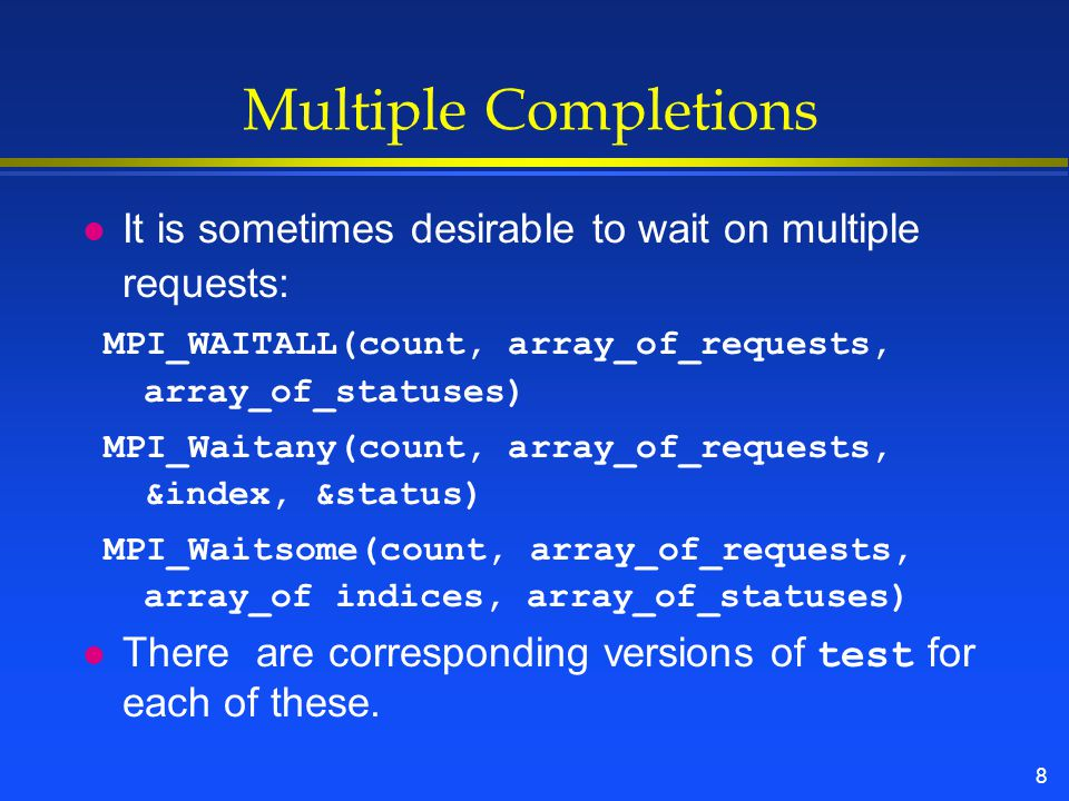 8 Multiple Completions l It is sometimes desirable to wait on multiple requests: MPI_WAITALL(count, array_of_requests, array_of_statuses) MPI_Waitany(count, array_of_requests, &index, &status) MPI_Waitsome(count, array_of_requests, array_of indices, array_of_statuses) There are corresponding versions of test for each of these.