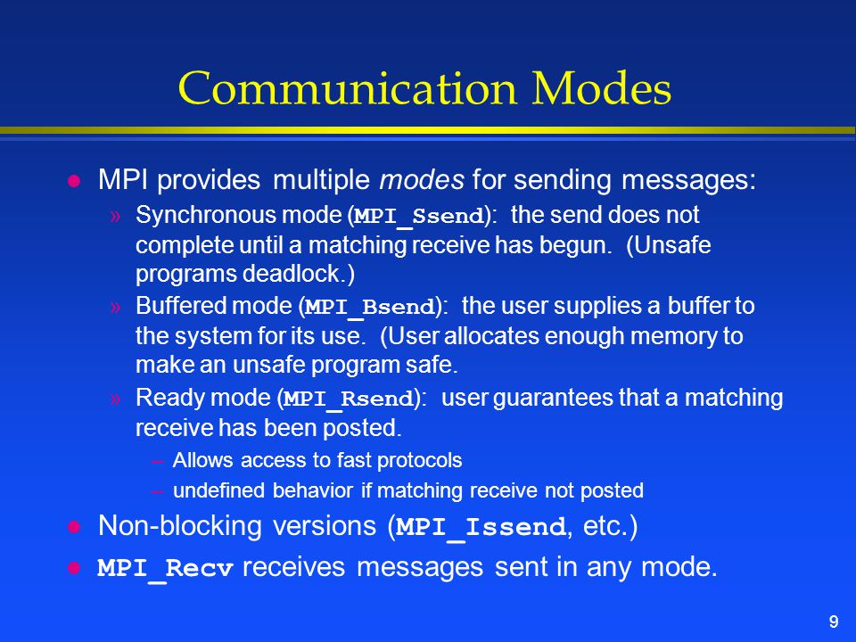 9 Communication Modes l MPI provides multiple modes for sending messages: »Synchronous mode ( MPI_Ssend ): the send does not complete until a matching receive has begun.