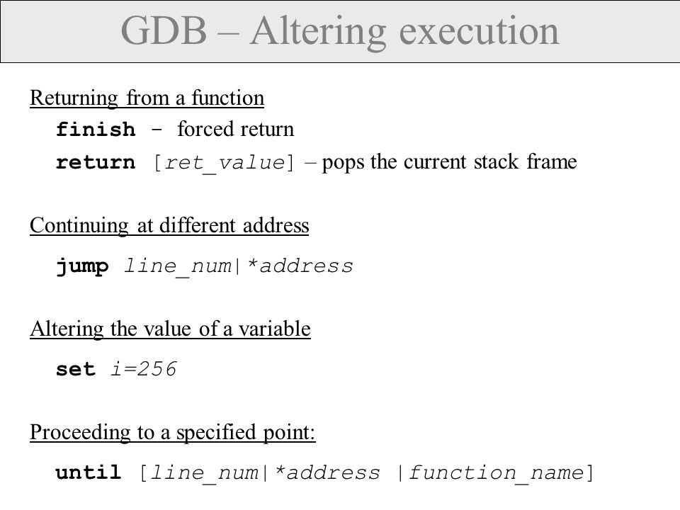GDB – Altering execution Returning from a function finish - forced return return [ret_value] – pops the current stack frame Continuing at different address jump line_num|*address Altering the value of a variable set i=256 Proceeding to a specified point: until [line_num|*address |function_name]