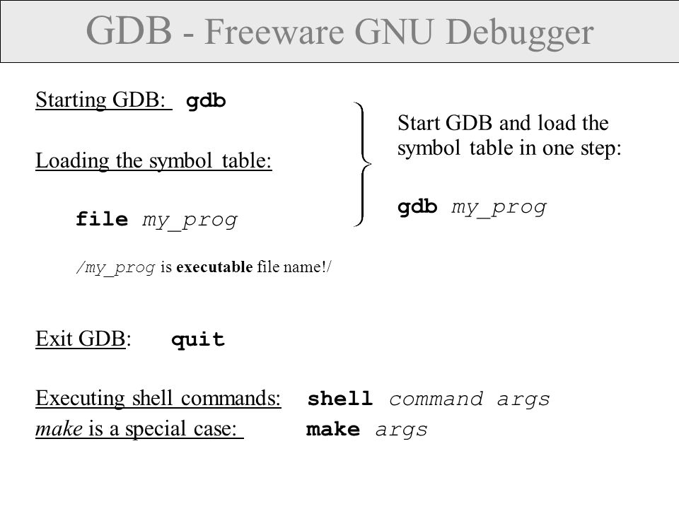 GDB – Commands  Command names may be truncated if the abbreviation is unambiguous: s (for step ), r (for run )  UNIX style TAB completion for the command names.