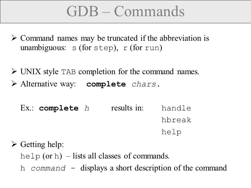 GDB – Running Programs Running a program: run (or r ) -- creates an inferior process that runs your program.