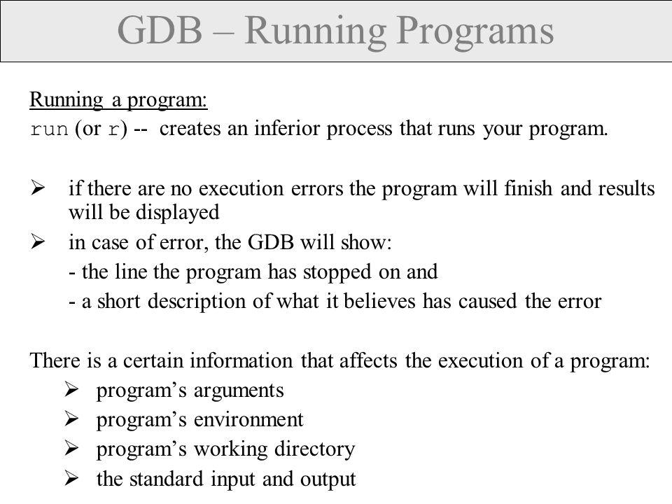 GDB – Program's arguments Specifying arguments for your program:  As arguments to run : run arg1 arg2 …  With set args command: set args arg1 arg2 … .