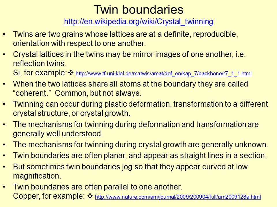 Twin boundaries http://en.wikipedia.org/wiki/Crystal_twinning http://en.wikipedia.org/wiki/Crystal_twinning Twins are two grains whose lattices are at