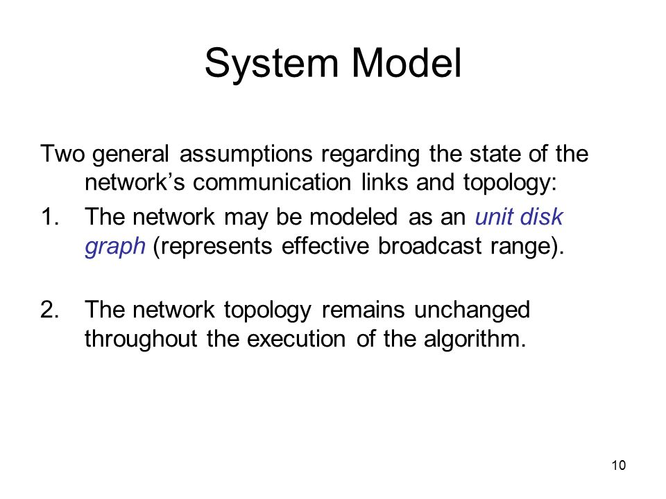 10 System Model Two general assumptions regarding the state of the network's communication links and topology: 1.The network may be modeled as an unit disk graph (represents effective broadcast range).