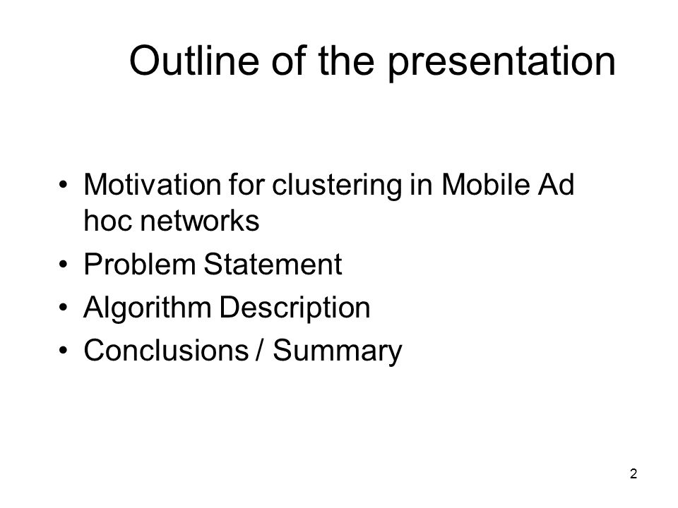 2 Outline of the presentation Motivation for clustering in Mobile Ad hoc networks Problem Statement Algorithm Description Conclusions / Summary