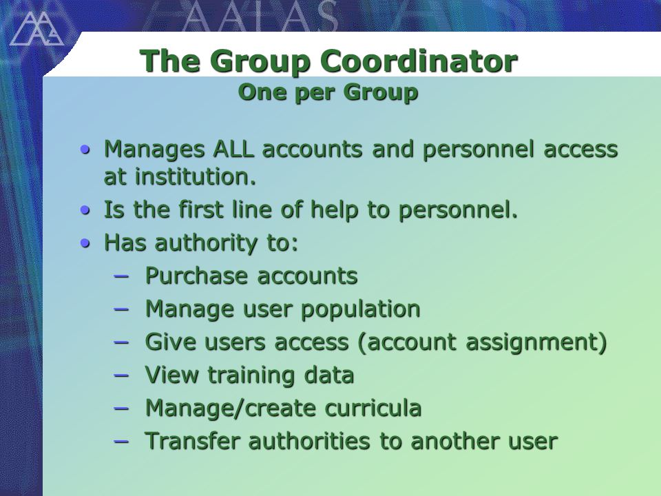 The Group Coordinator One per Group Manages ALL accounts and personnel access at institution.Manages ALL accounts and personnel access at institution.
