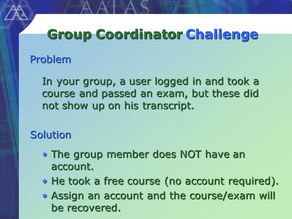 Group Coordinator In your group, a user logged in and took a course and passed an exam, but these did not show up on his transcript.