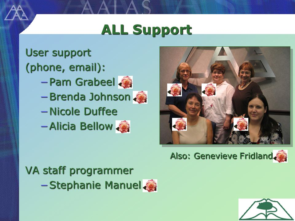 ALL Support User support (phone, email): −Pam Grabeel −Brenda Johnson −Nicole Duffee −Alicia Bellow VA staff programmer −Stephanie Manuel Also: Genevieve Fridland