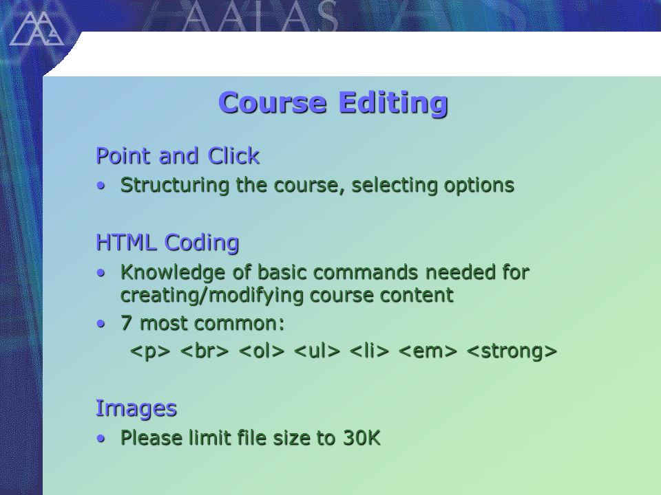 Course Editing Point and Click Structuring the course, selecting optionsStructuring the course, selecting options HTML Coding Knowledge of basic commands needed for creating/modifying course contentKnowledge of basic commands needed for creating/modifying course content 7 most common:7 most common: Images Please limit file size to 30KPlease limit file size to 30K