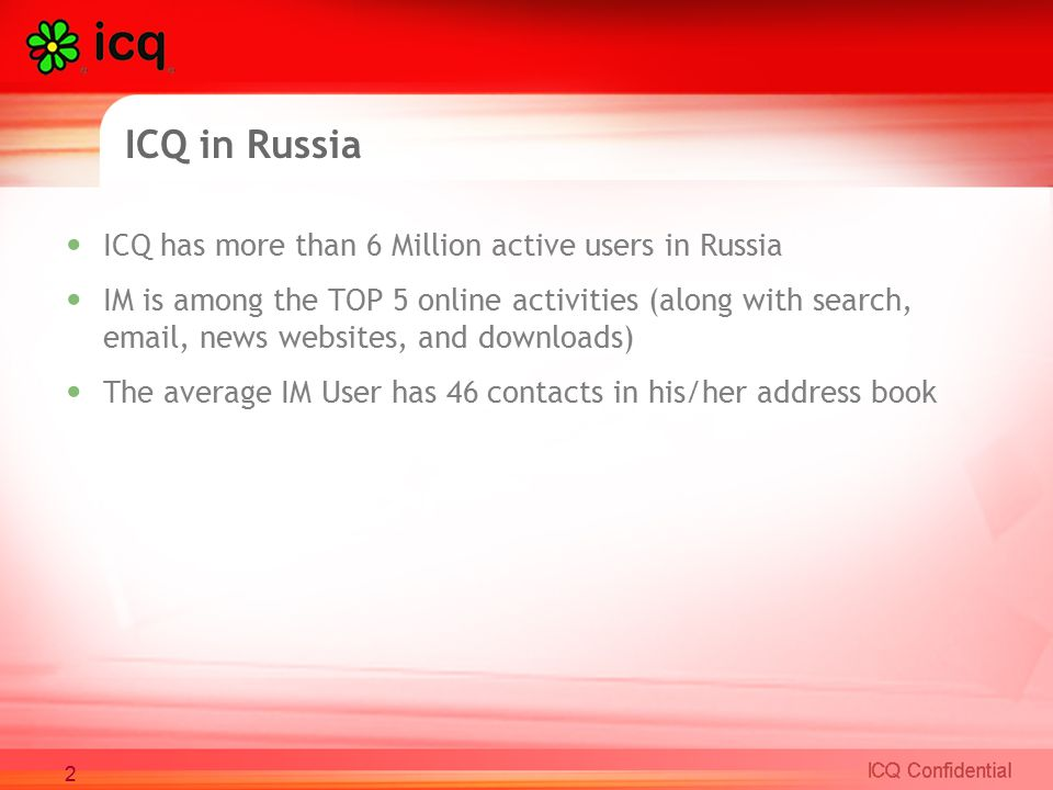 ICQ has more than 6 Million active users in Russia IM is among the TOP 5 online activities (along with search, email, news websites, and downloads) The average IM User has 46 contacts in his/her address book ICQ in Russia 2
