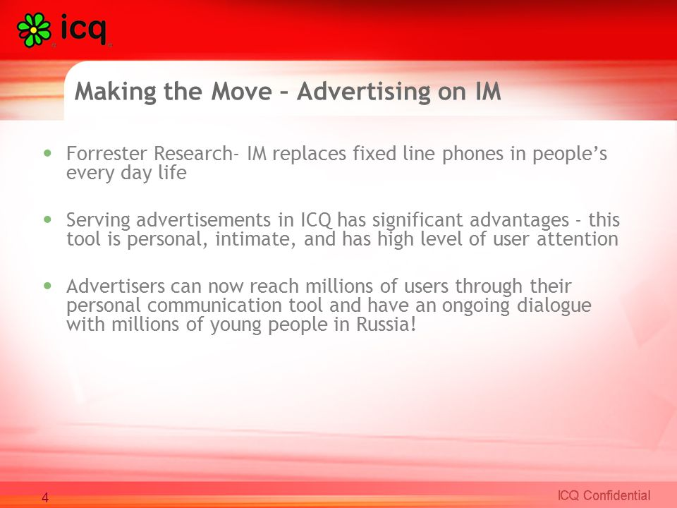 Making the Move – Advertising on IM Forrester Research- IM replaces fixed line phones in people's every day life Serving advertisements in ICQ has significant advantages - this tool is personal, intimate, and has high level of user attention Advertisers can now reach millions of users through their personal communication tool and have an ongoing dialogue with millions of young people in Russia.
