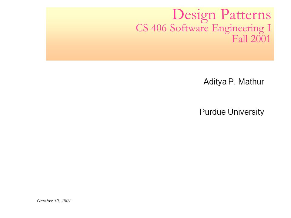 Design Patterns CS 406 Software Engineering I Fall 2001 Aditya P.