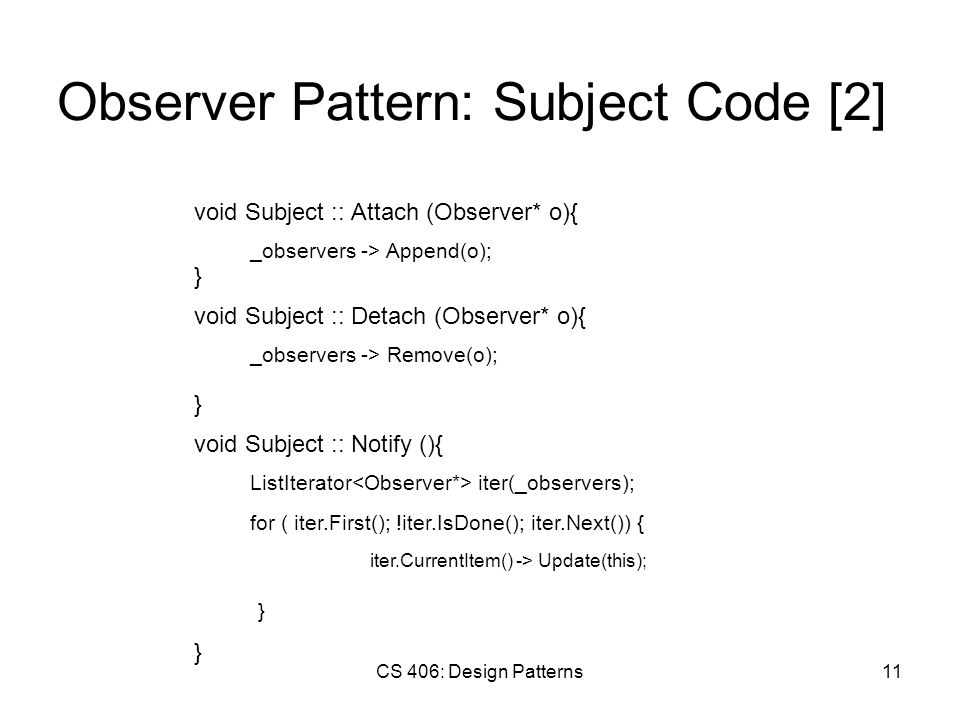 CS 406: Design Patterns11 Observer Pattern: Subject Code [2] void Subject :: Attach (Observer* o){ _observers -> Append(o); } void Subject :: Detach (Observer* o){ _observers -> Remove(o); } void Subject :: Notify (){ ListIterator iter(_observers); } for ( iter.First(); !iter.IsDone(); iter.Next()) { iter.CurrentItem() -> Update(this); }