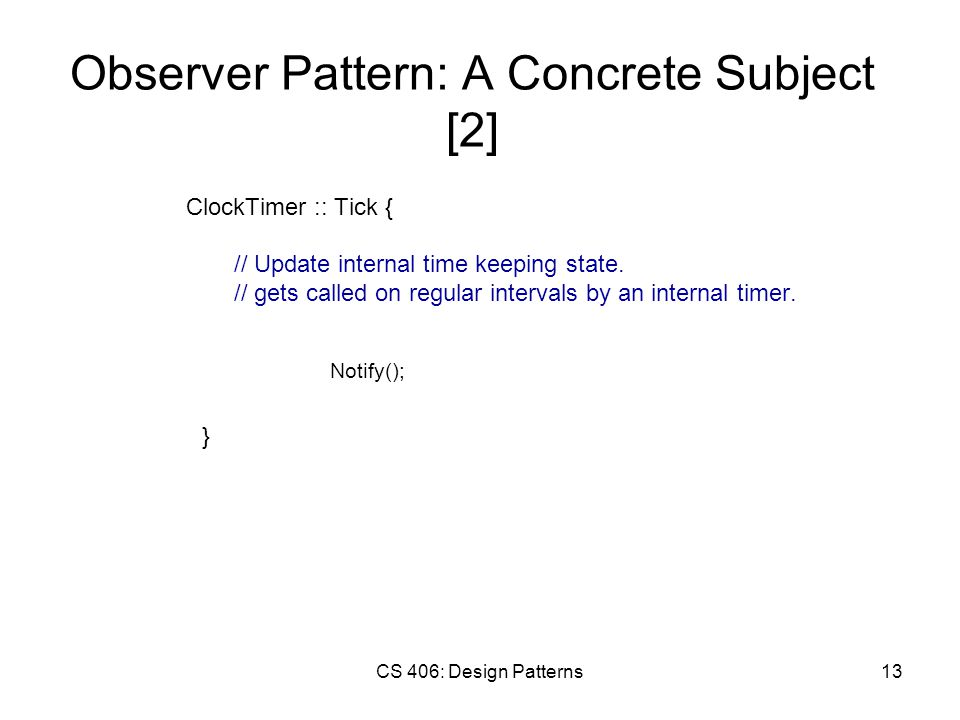 CS 406: Design Patterns13 Observer Pattern: A Concrete Subject [2] ClockTimer :: Tick { // Update internal time keeping state.