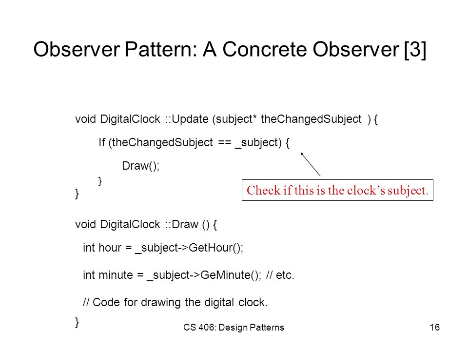 CS 406: Design Patterns16 Observer Pattern: A Concrete Observer [3] void DigitalClock ::Update (subject* theChangedSubject ) { If (theChangedSubject == _subject) { } Draw(); } void DigitalClock ::Draw () { int hour = _subject->GetHour(); } int minute = _subject->GeMinute(); // etc.