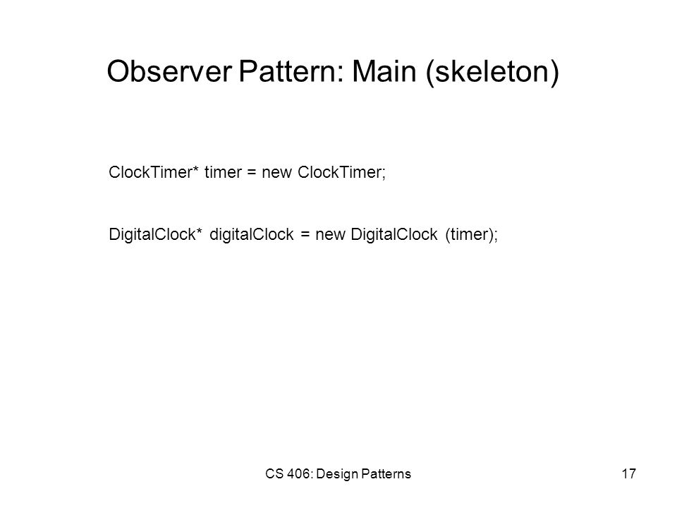 CS 406: Design Patterns17 Observer Pattern: Main (skeleton) ClockTimer* timer = new ClockTimer; DigitalClock* digitalClock = new DigitalClock (timer);