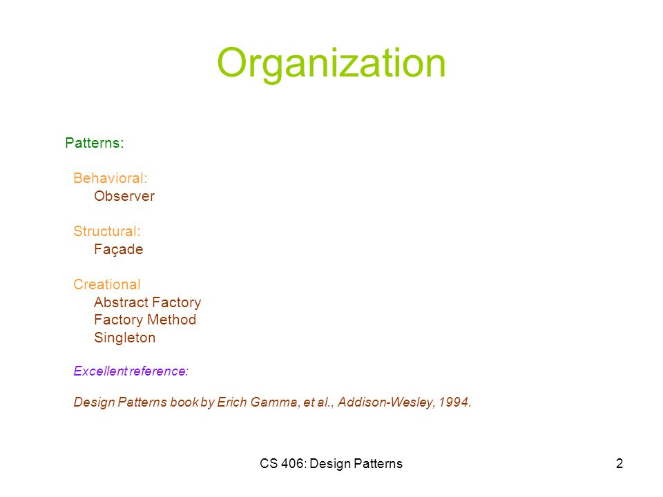 CS 406: Design Patterns2 Organization Patterns: Behavioral: Observer Structural: Façade Creational Abstract Factory Factory Method Singleton Excellent reference: Design Patterns book by Erich Gamma, et al., Addison-Wesley, 1994.