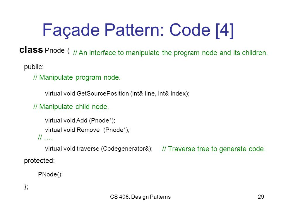 CS 406: Design Patterns29 Façade Pattern: Code [4] class Pnode { public: // An interface to manipulate the program node and its children.