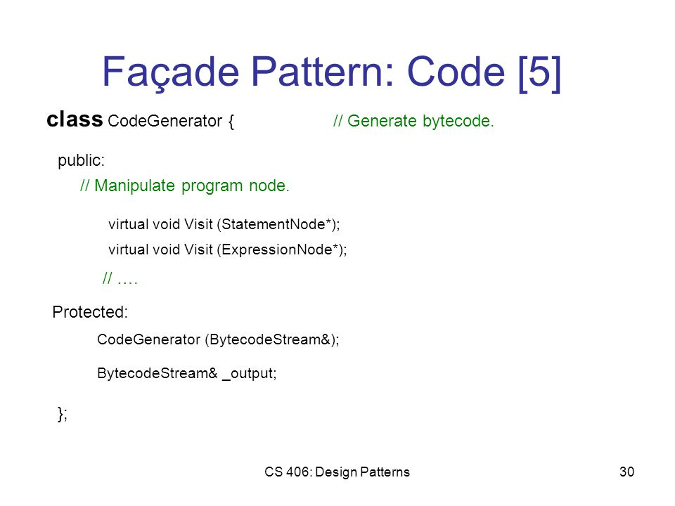 CS 406: Design Patterns30 Façade Pattern: Code [5] class CodeGenerator { public: // Generate bytecode.