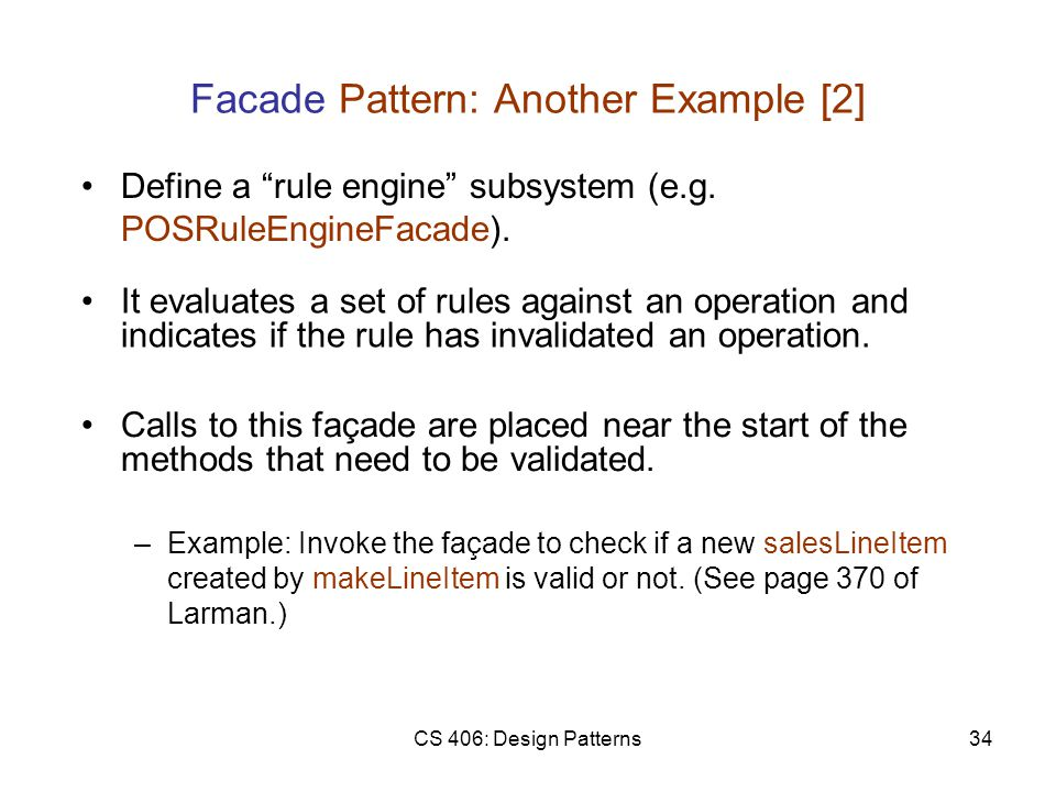 CS 406: Design Patterns34 Facade Pattern: Another Example [2] Calls to this façade are placed near the start of the methods that need to be validated.