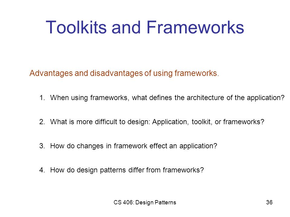 CS 406: Design Patterns36 Toolkits and Frameworks Advantages and disadvantages of using frameworks.