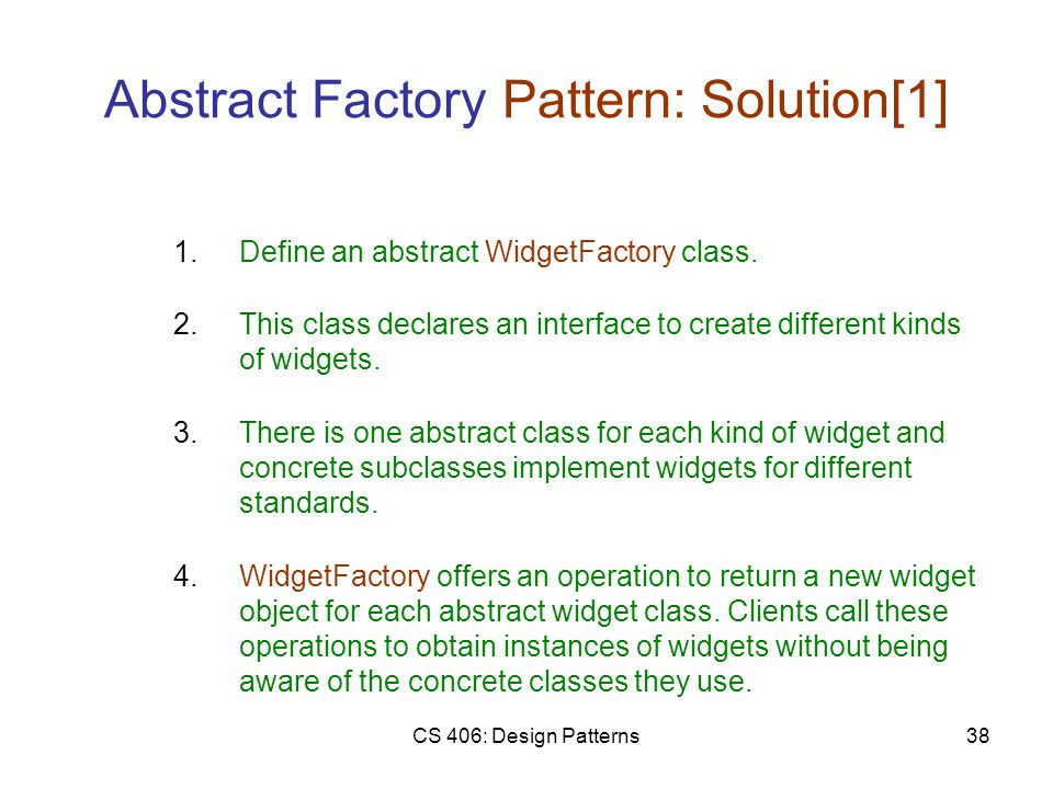 CS 406: Design Patterns38 Abstract Factory Pattern: Solution[1] 2.This class declares an interface to create different kinds of widgets.