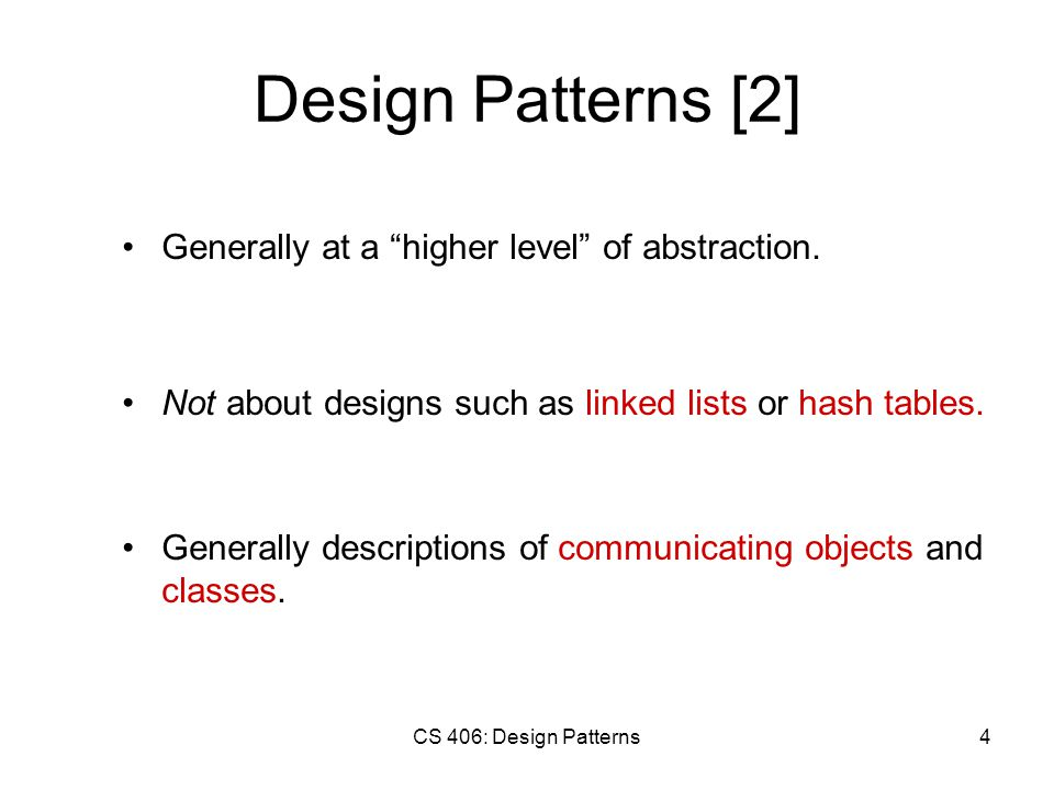 CS 406: Design Patterns4 Design Patterns [2] Generally at a higher level of abstraction.