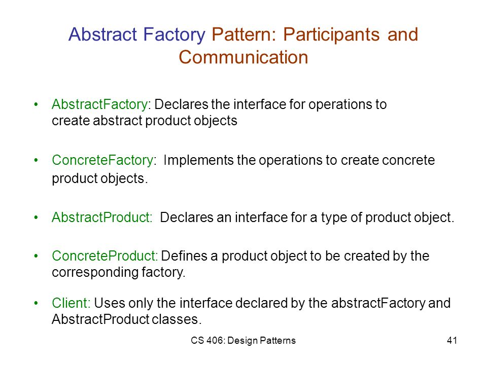 CS 406: Design Patterns41 Abstract Factory Pattern: Participants and Communication ConcreteFactory: Implements the operations to create concrete product objects.
