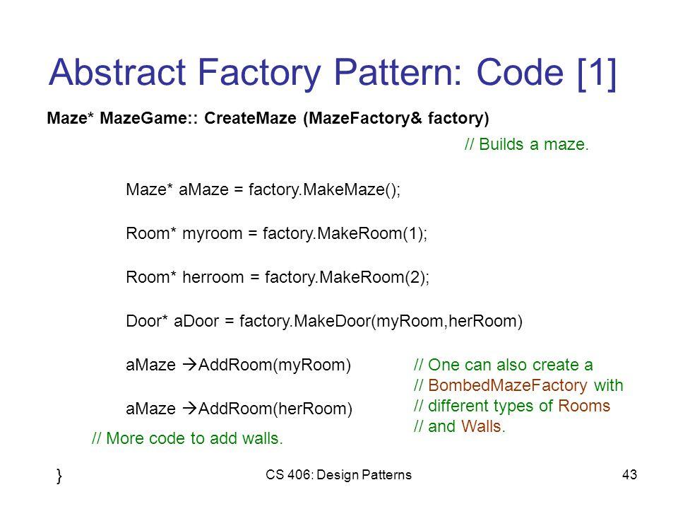 CS 406: Design Patterns43 Abstract Factory Pattern: Code [1] Maze* MazeGame:: CreateMaze (MazeFactory& factory) Maze* aMaze = factory.MakeMaze(); // Builds a maze.
