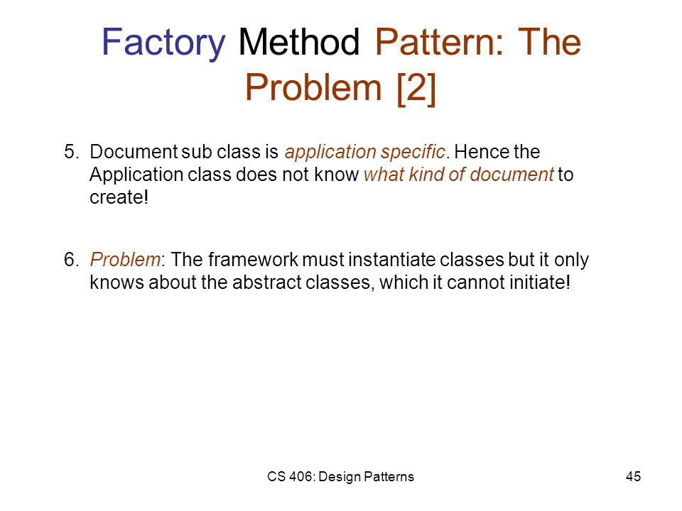 CS 406: Design Patterns45 Factory Method Pattern: The Problem [2] 5.Document sub class is application specific.