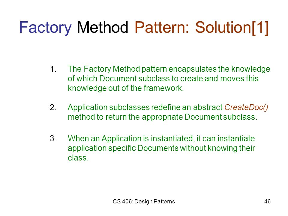 CS 406: Design Patterns46 Factory Method Pattern: Solution[1] 2.Application subclasses redefine an abstract CreateDoc() method to return the appropriate Document subclass.