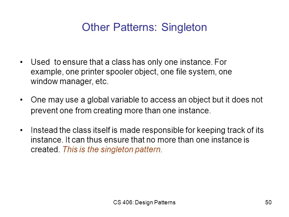 CS 406: Design Patterns50 Other Patterns: Singleton One may use a global variable to access an object but it does not prevent one from creating more than one instance.