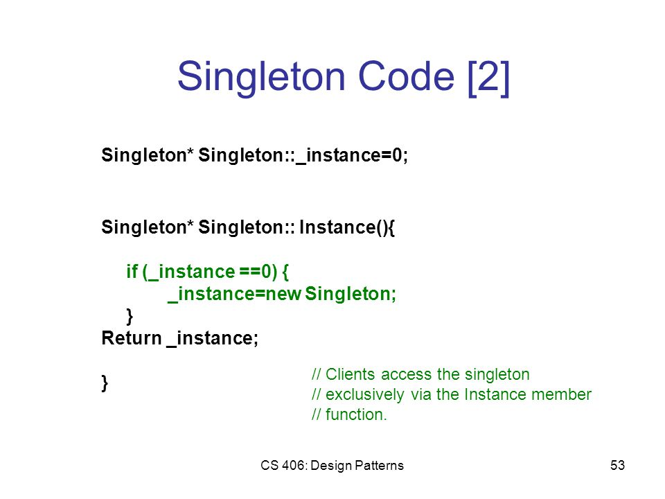 CS 406: Design Patterns53 Singleton Code [2] Singleton* Singleton::_instance=0; Singleton* Singleton:: Instance(){ if (_instance ==0) { _instance=new Singleton; } Return _instance; } // Clients access the singleton // exclusively via the Instance member // function.