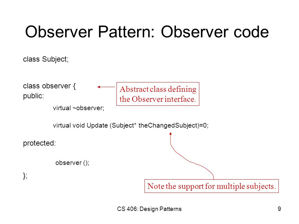 CS 406: Design Patterns9 Observer Pattern: Observer code class Subject; class observer { public: virtual ~observer; protected: virtual void Update (Subject* theChangedSubject)=0; observer (); Note the support for multiple subjects.
