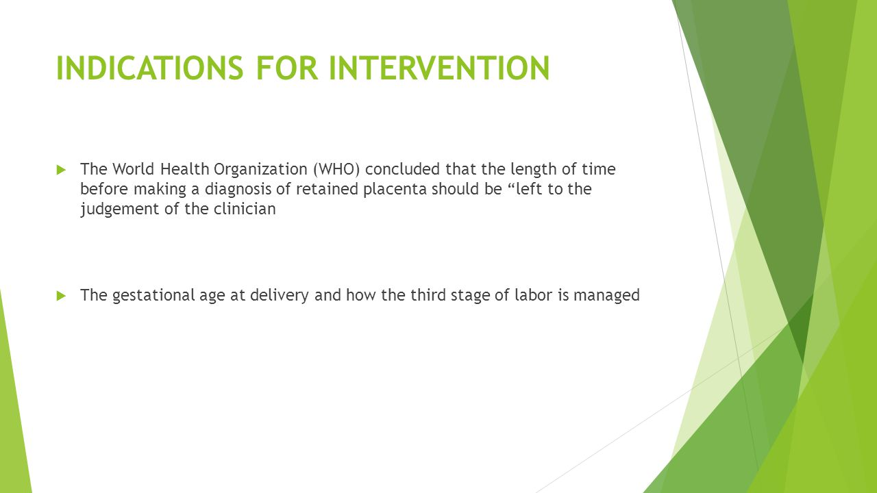 INDICATIONS FOR INTERVENTION  The World Health Organization (WHO) concluded that the length of time before making a diagnosis of retained placenta should be left to the judgement of the clinician  The gestational age at delivery and how the third stage of labor is managed