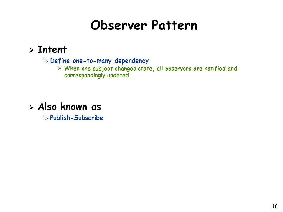 10 Observer Pattern  Intent  Define one-to-many dependency  When one subject changes state, all observers are notified and correspondingly updated  Also known as  Publish-Subscribe
