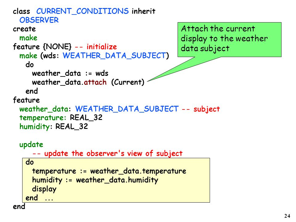 24 class CURRENT_CONDITIONS inherit OBSERVER create make feature {NONE} -- initialize make (wds: WEATHER_DATA_SUBJECT) do weather_data := wds weather_data.attach (Current) end feature weather_data: WEATHER_DATA_SUBJECT -- subject temperature: REAL_32 humidity: REAL_32 update -- update the observer s view of subject do temperature := weather_data.temperature humidity := weather_data.humidity display end...