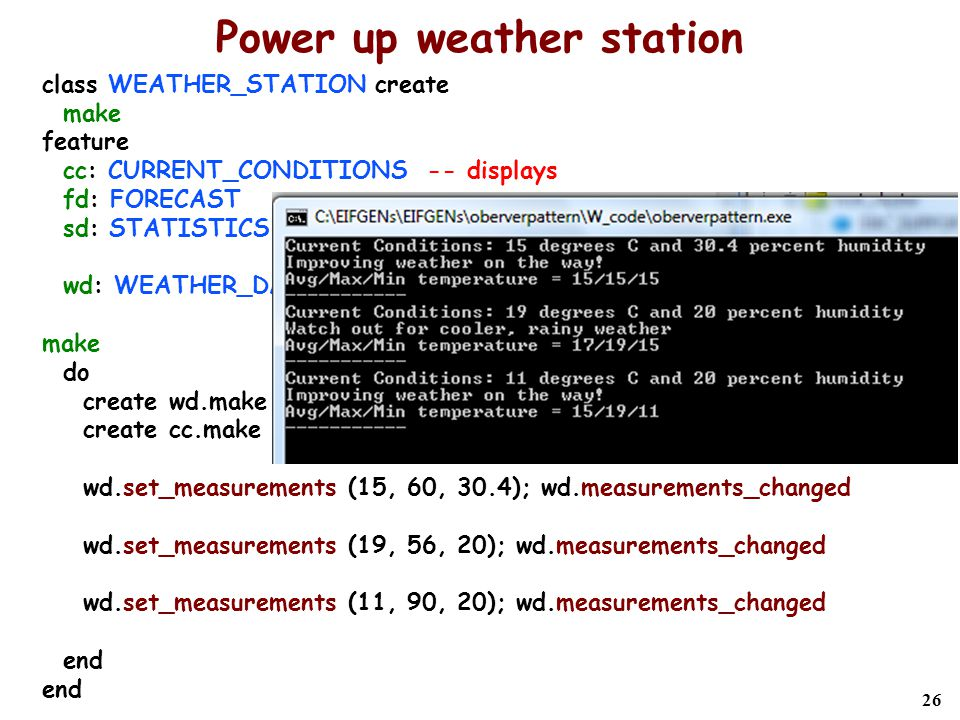 26 Power up weather station class WEATHER_STATION create make feature cc: CURRENT_CONDITIONS -- displays fd: FORECAST sd: STATISTICS wd: WEATHER_DATA_