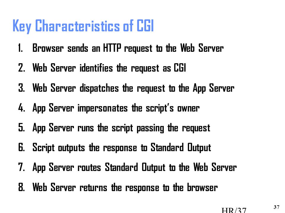 37 HR/37 Key Characteristics of CGI 1.Browser sends an HTTP request to the Web Server 2.Web Server identifies the request as CGI 3.Web Server dispatches the request to the App Server 4.App Server impersonates the script's owner 5.App Server runs the script passing the request 6.Script outputs the response to Standard Output 7.App Server routes Standard Output to the Web Server 8.Web Server returns the response to the browser