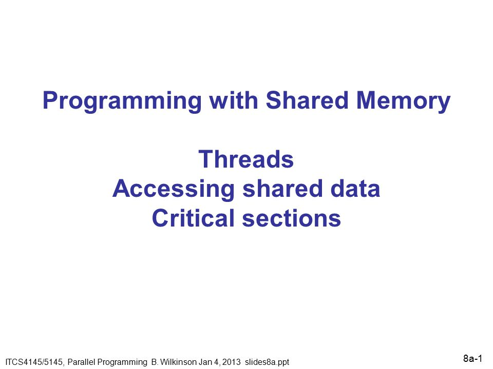 8a-1 Programming with Shared Memory Threads Accessing shared data Critical sections ITCS4145/5145, Parallel Programming B.