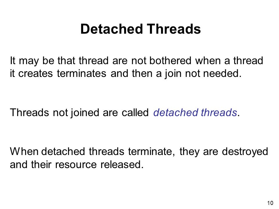 10 Detached Threads It may be that thread are not bothered when a thread it creates terminates and then a join not needed.