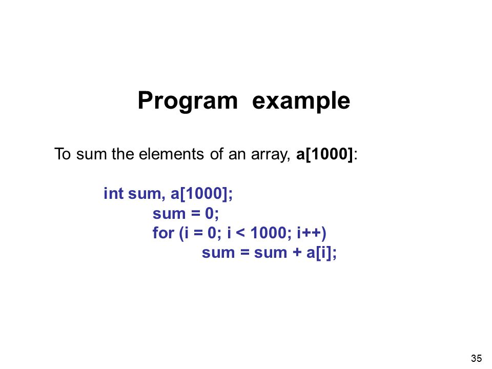 35 Program example To sum the elements of an array, a[1000]: int sum, a[1000]; sum = 0; for (i = 0; i < 1000; i++) sum = sum + a[i];