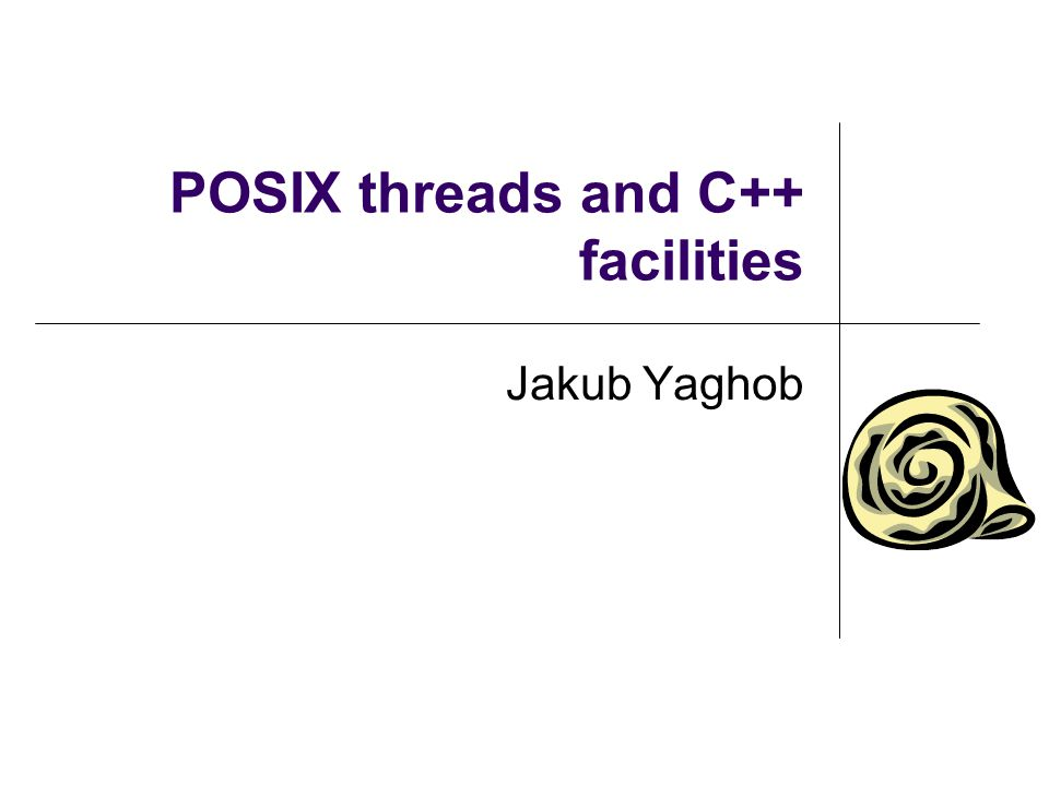 Low-level threading and synchronization support Pthreads POSIX threads IEEE POSIX 1003.1c (1995) C library All POSIX compliant systems (even Windows) ISO C++ 2011 Standard libraries New compilers Currently only partial support