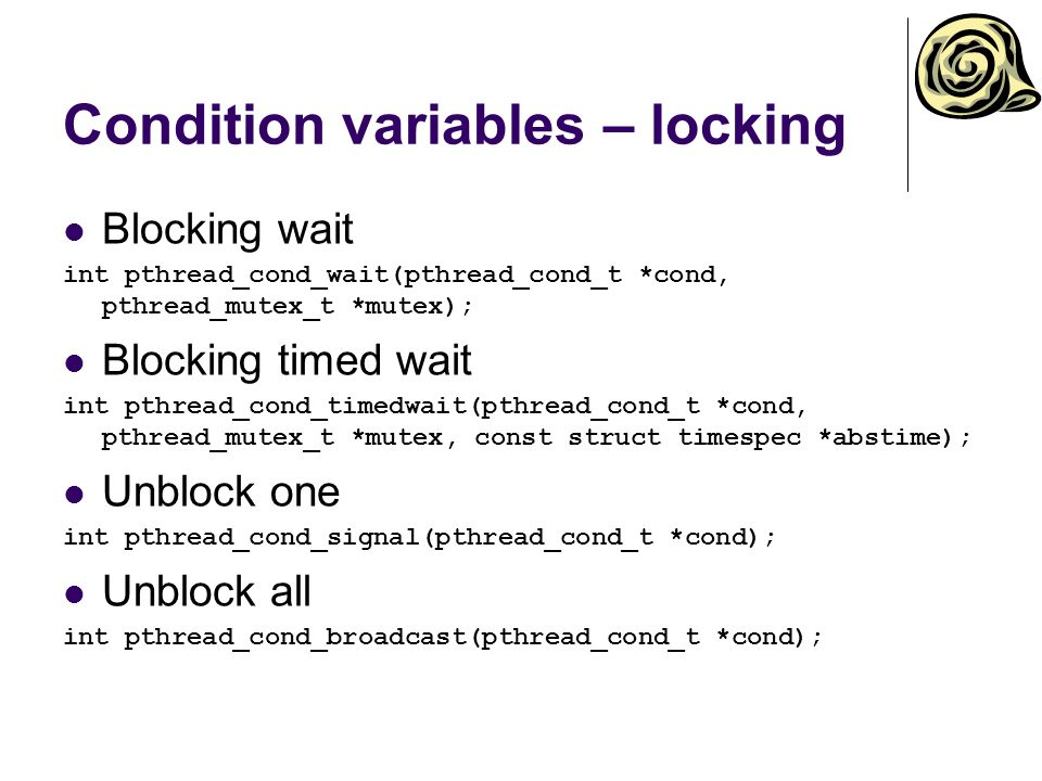 Condition variables – locking Blocking wait int pthread_cond_wait(pthread_cond_t *cond, pthread_mutex_t *mutex); Blocking timed wait int pthread_cond_